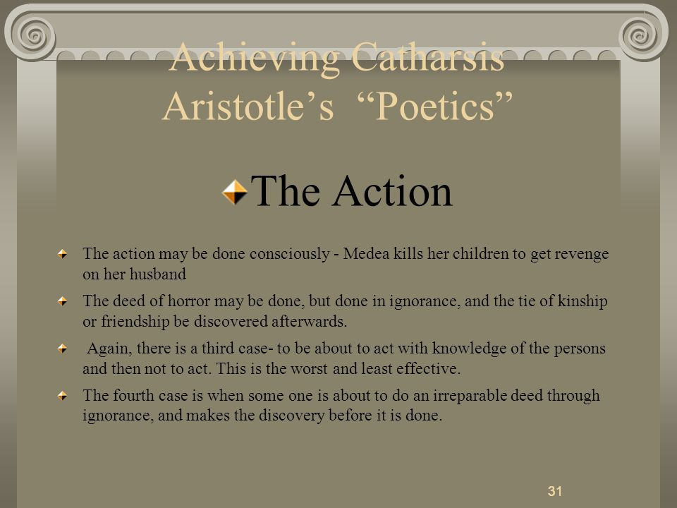 31 Achieving Catharsis Aristotle's Poetics The Action The action may be done consciously - Medea kills her children to get revenge on her husband The deed of horror may be done, but done in ignorance, and the tie of kinship or friendship be discovered afterwards.