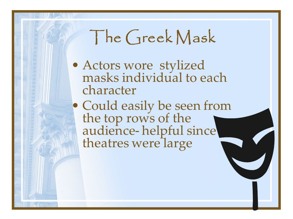 The Greek Mask Actors wore stylized masks individual to each character Could easily be seen from the top rows of the audience- helpful since theatres were large