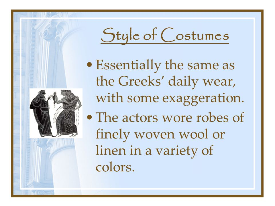 Style of Costumes Essentially the same as the Greeks' daily wear, with some exaggeration.