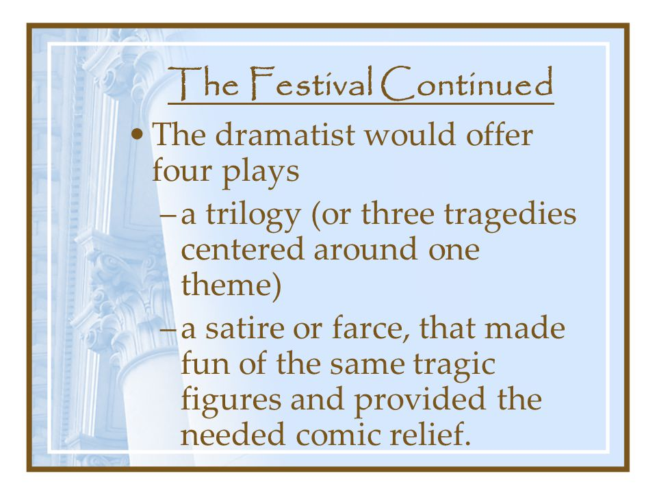 The Festival Continued The dramatist would offer four plays –a trilogy (or three tragedies centered around one theme) –a satire or farce, that made fun of the same tragic figures and provided the needed comic relief.