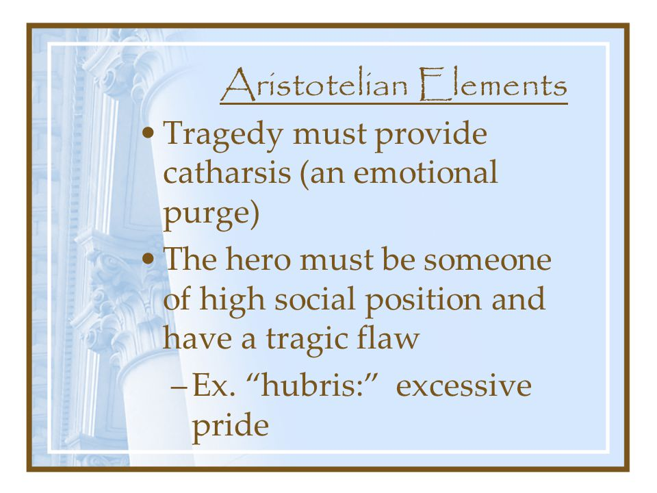 Aristotelian Elements Tragedy must provide catharsis (an emotional purge) The hero must be someone of high social position and have a tragic flaw –Ex.