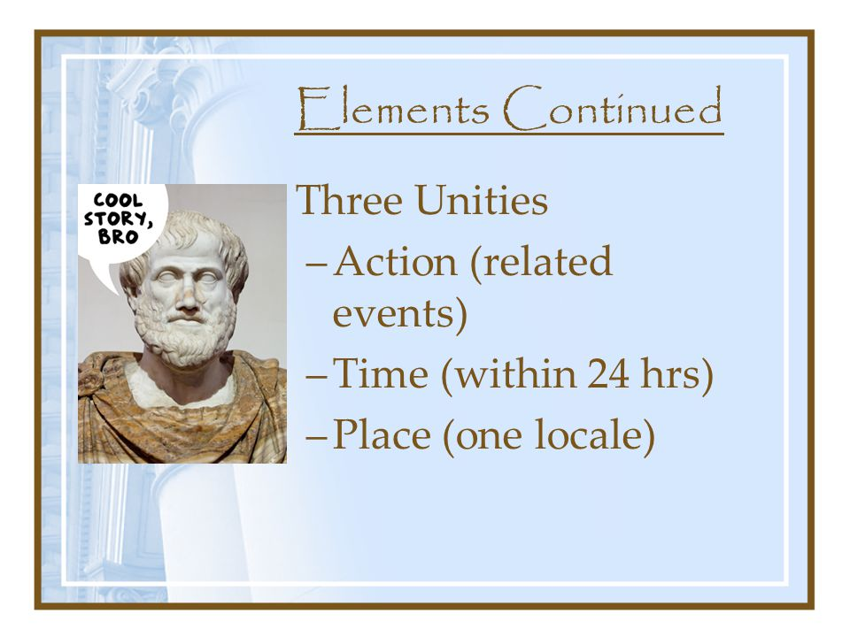 Elements Continued Three Unities –Action (related events) –Time (within 24 hrs) –Place (one locale)