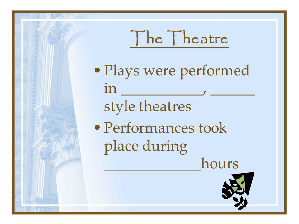 The Theatre Plays were performed in ___________, ______ style theatres Performances took place during _____________hours