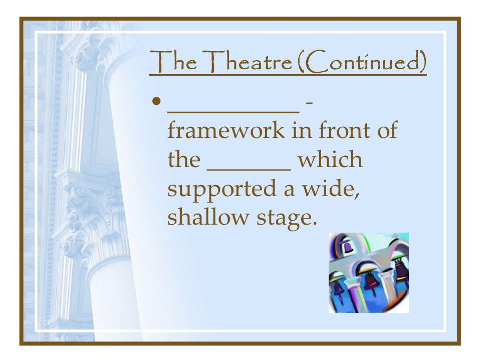 The Theatre (Continued) ___________ - framework in front of the _______ which supported a wide, shallow stage.