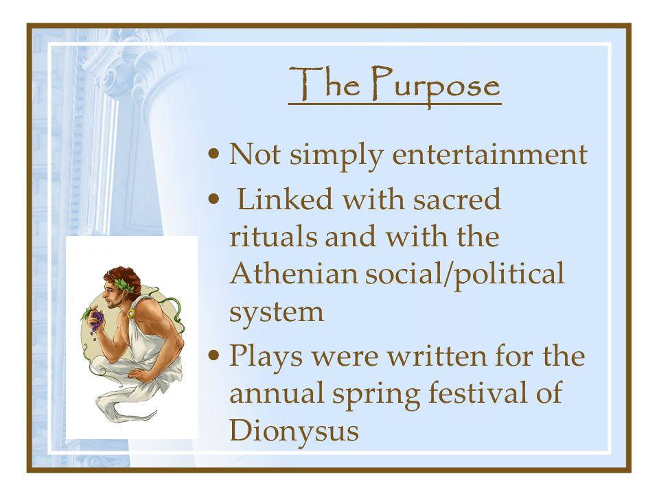 The Purpose Not simply entertainment Linked with sacred rituals and with the Athenian social/political system Plays were written for the annual spring festival of Dionysus