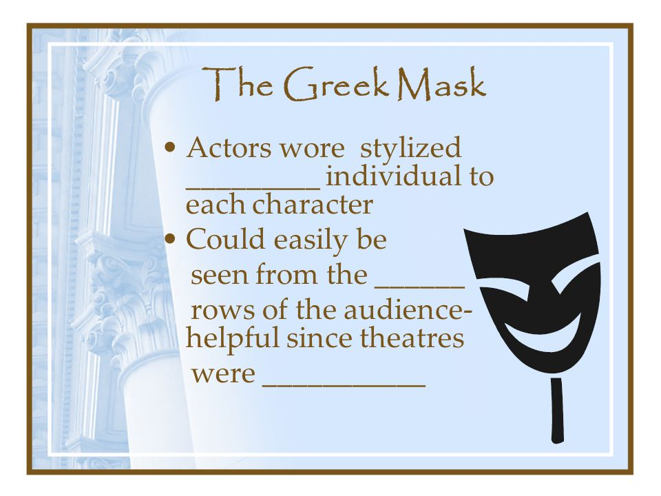 The Greek Mask Actors wore stylized _________ individual to each character Could easily be seen from the ______ rows of the audience- helpful since theatres were ___________