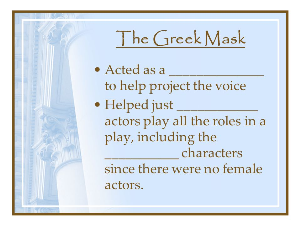 The Greek Mask Acted as a ______________ to help project the voice Helped just ____________ actors play all the roles in a play, including the ___________ characters since there were no female actors.