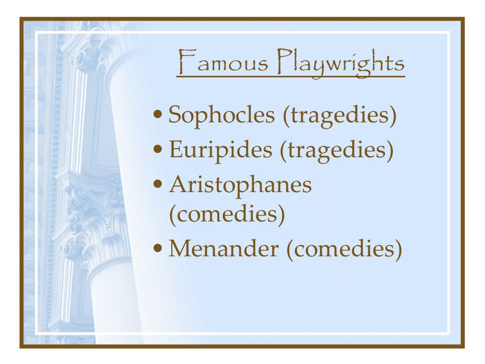 Famous Playwrights Sophocles (tragedies) Euripides (tragedies) Aristophanes (comedies) Menander (comedies)