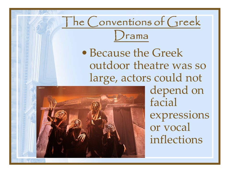 The Conventions of Greek Drama Because the Greek outdoor theatre was so large, actors could not depend on facial expressions or vocal inflections to