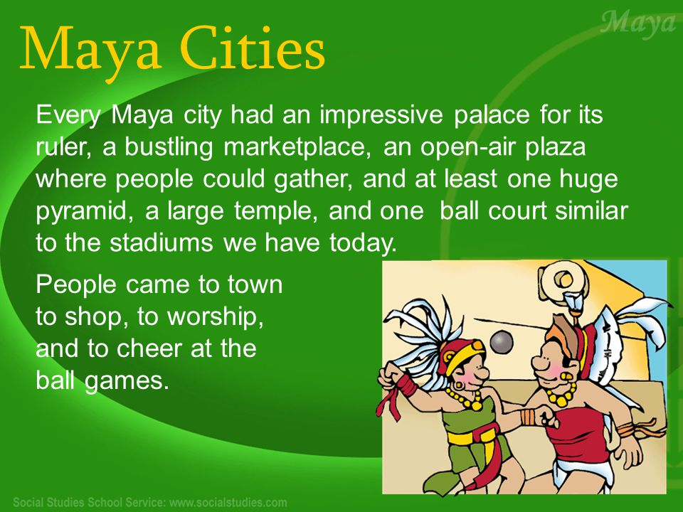 Maya Cities Every Maya city had an impressive palace for its ruler, a bustling marketplace, an open-air plaza where people could gather, and at least one huge pyramid, a large temple, and one ball court similar to the stadiums we have today.