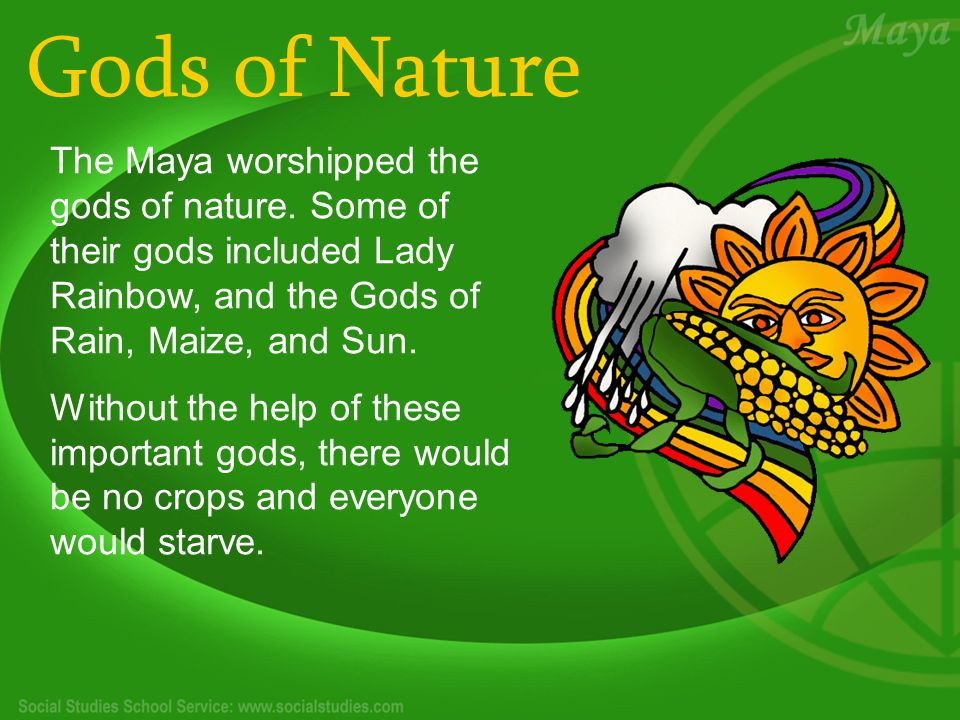 Gods of Nature The Maya worshipped the gods of nature. Some of their gods included Lady Rainbow, and the Gods of Rain, Maize, and Sun. Without the hel
