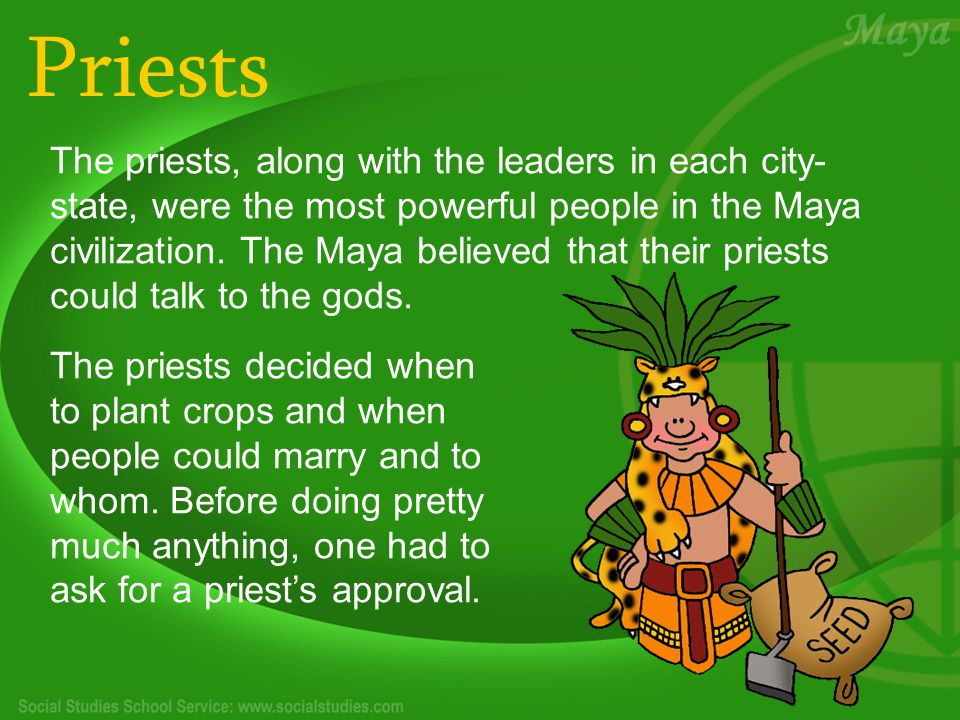 Priests The priests, along with the leaders in each city- state, were the most powerful people in the Maya civilization.