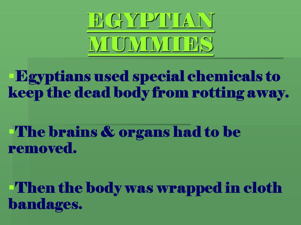 EGYPTIAN MUMMIES   Egyptians used special chemicals to keep the dead body from rotting away.   The brains & organs had to be removed.   Then the