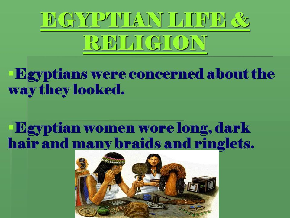 EGYPTIAN LIFE & RELIGION   Egyptians were concerned about the way they looked.   Egyptian women wore long, dark hair and many braids and ringlets.