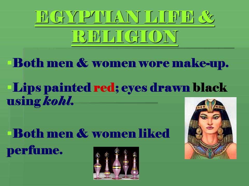 EGYPTIAN LIFE & RELIGION   Both men & women wore make-up.   Lips painted red; eyes drawn black using kohl.   Both men & women liked perfume.