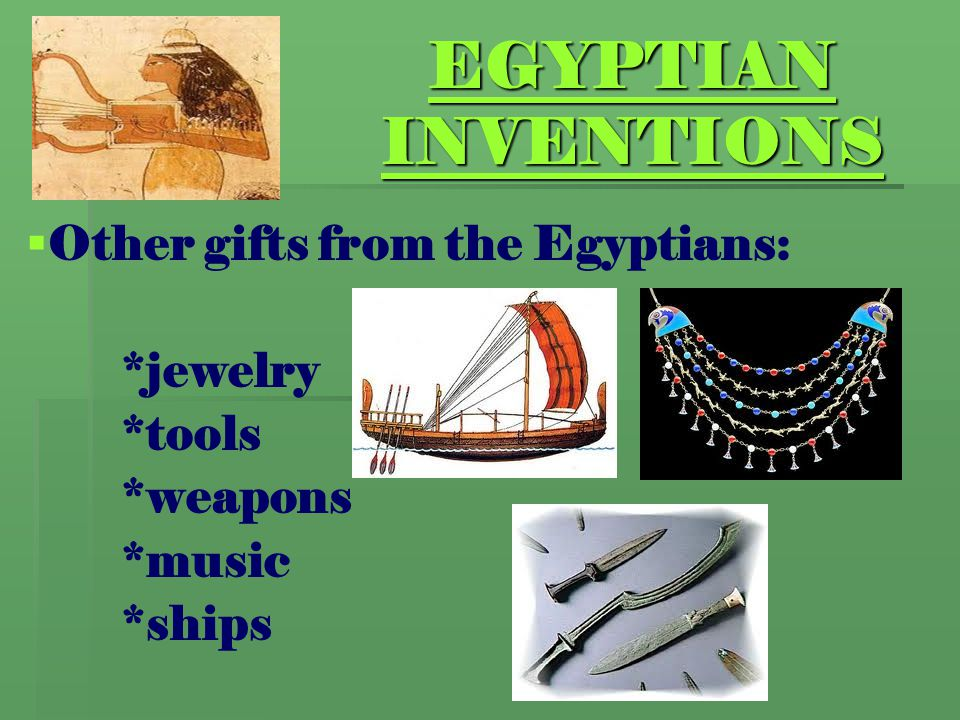 EGYPTIAN INVENTIONS   Other gifts from the Egyptians: *jewelry *tools *weapons *music *ships