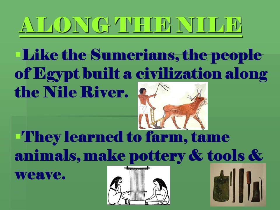 ALONG THE NILE   Like the Sumerians, the people of Egypt built a civilization along the Nile River.   They learned to farm, tame animals, make pot