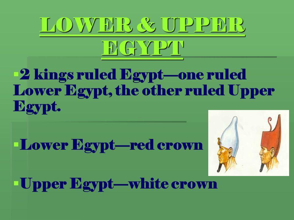 LOWER & UPPER EGYPT   2 kings ruled Egypt—one ruled Lower Egypt, the other ruled Upper Egypt.   Lower Egypt—red crown   Upper Egypt—white crown