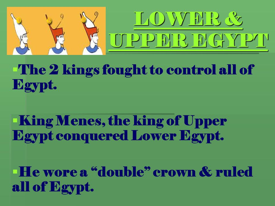 """LOWER & UPPER EGYPT   The 2 kings fought to control all of Egypt.   King Menes, the king of Upper Egypt conquered Lower Egypt.   He wore a """"doub"""