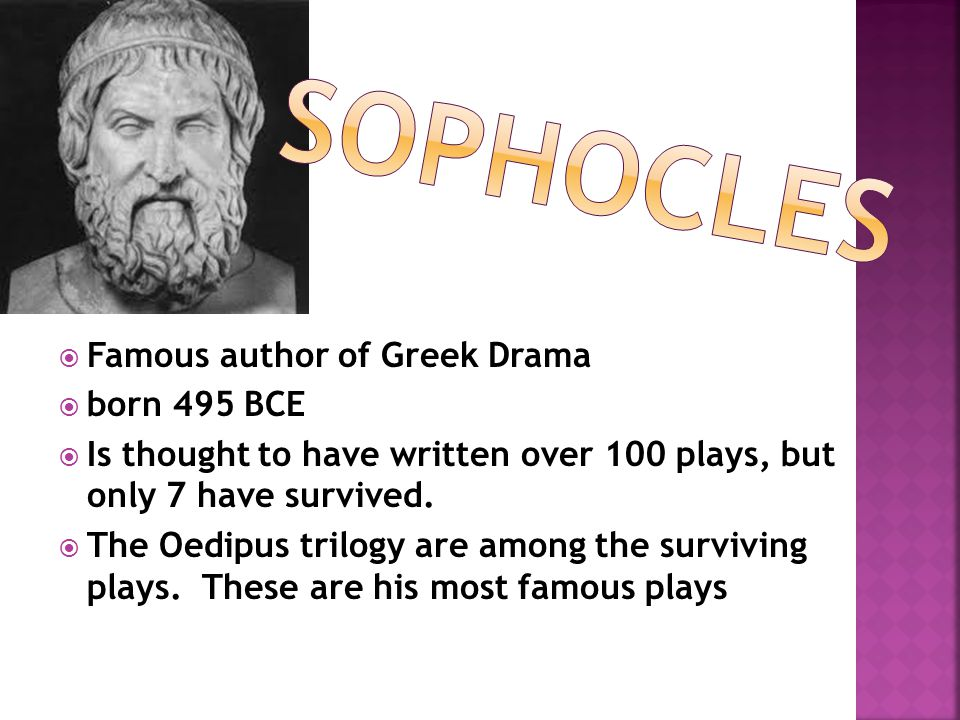  Famous author of Greek Drama  born 495 BCE  Is thought to have written over 100 plays, but only 7 have survived.  The Oedipus trilogy are among t