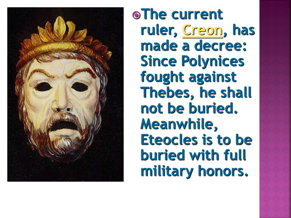  The current ruler, Creon, has made a decree: Since Polynices fought against Thebes, he shall not be buried. Meanwhile, Eteocles is to be buried with