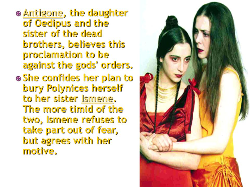  Antigone, the daughter of Oedipus and the sister of the dead brothers, believes this proclamation to be against the gods' orders. Antigone  She con