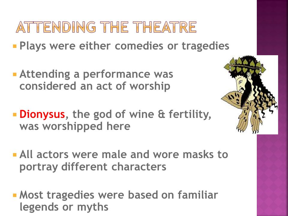  Plays were either comedies or tragedies  Attending a performance was considered an act of worship  Dionysus, the god of wine & fertility, was wors