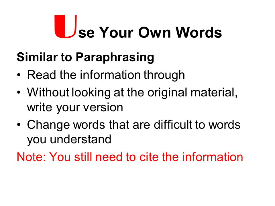U se Your Own Words Similar to Paraphrasing Read the information through Without looking at the original material, write your version Change words that are difficult to words you understand Note: You still need to cite the information