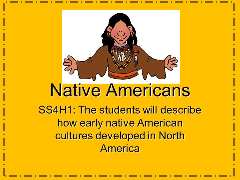 Native Americans SS4H1: The students will describe how early native American cultures developed in North America
