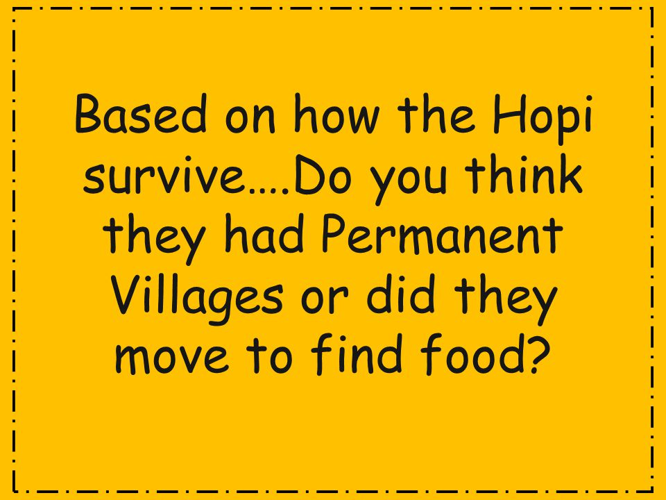 Based on how the Hopi survive….Do you think they had Permanent Villages or did they move to find food?