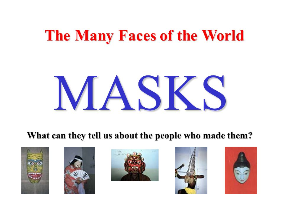 The Many Faces of the World MASKS What can they tell us about the people who made them
