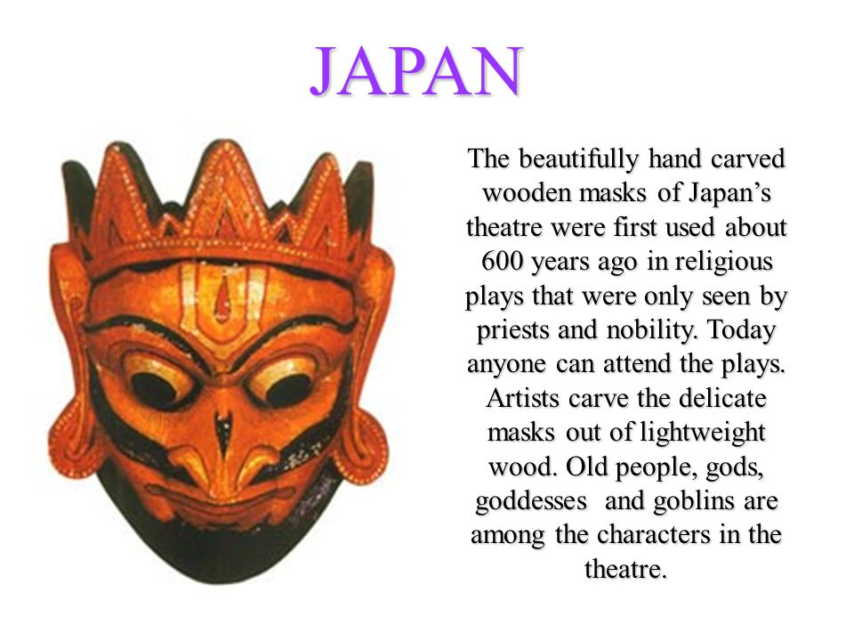 JAPAN The beautifully hand carved wooden masks of Japan's theatre were first used about 600 years ago in religious plays that were only seen by priests and nobility.