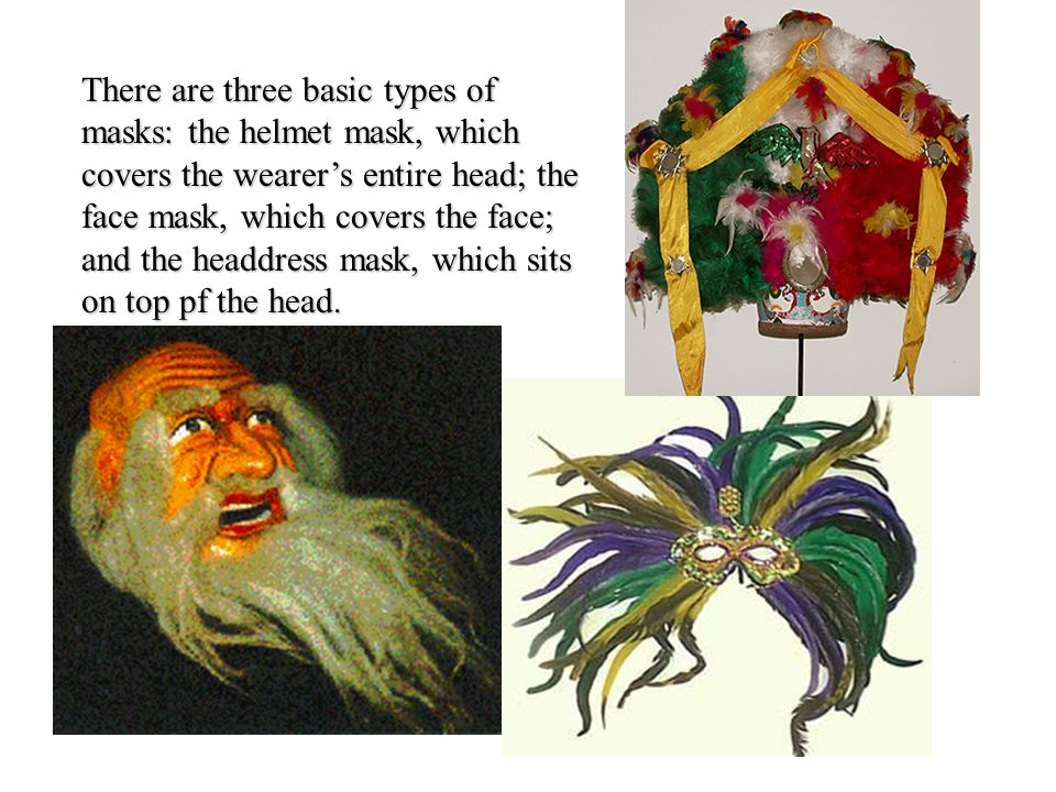 There are three basic types of masks: the helmet mask, which covers the wearer's entire head; the face mask, which covers the face; and the headdress mask, which sits on top pf the head.
