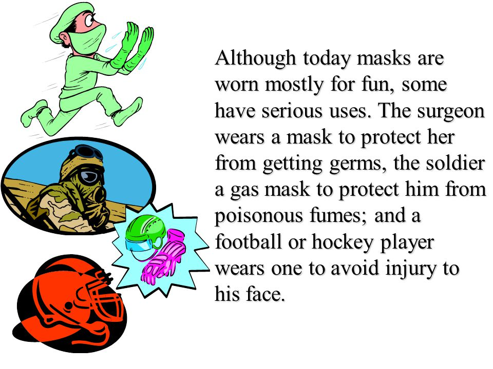 Although today masks are worn mostly for fun, some have serious uses.