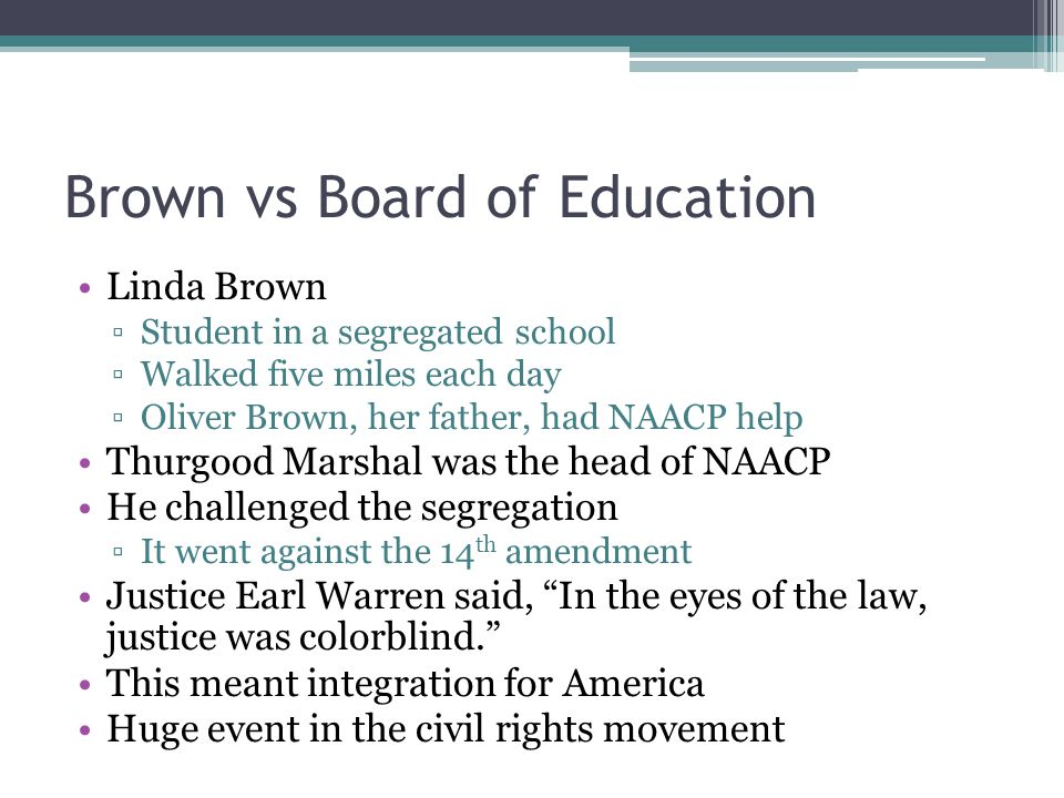 Brown vs Board of Education Linda Brown ▫Student in a segregated school ▫Walked five miles each day ▫Oliver Brown, her father, had NAACP help Thurgood Marshal was the head of NAACP He challenged the segregation ▫It went against the 14 th amendment Justice Earl Warren said, In the eyes of the law, justice was colorblind. This meant integration for America Huge event in the civil rights movement