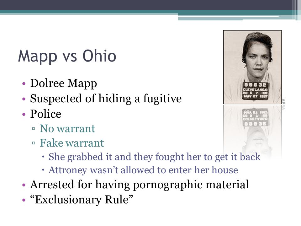 Mapp vs Ohio Dolree Mapp Suspected of hiding a fugitive Police ▫No warrant ▫Fake warrant  She grabbed it and they fought her to get it back  Attroney wasn't allowed to enter her house Arrested for having pornographic material Exclusionary Rule