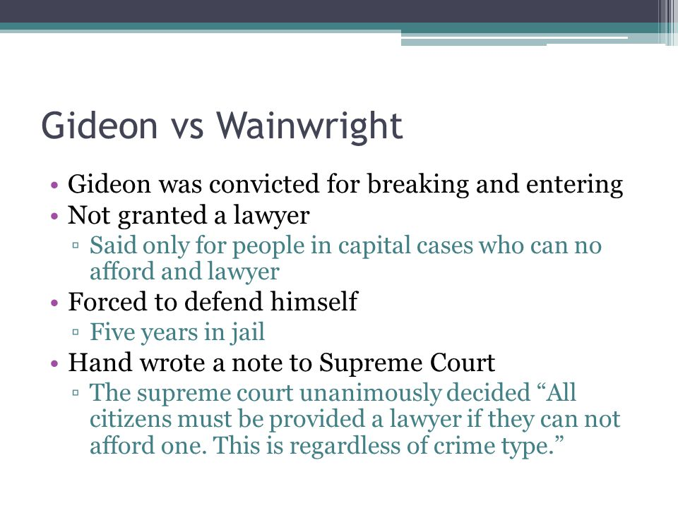 Gideon vs Wainwright Gideon was convicted for breaking and entering Not granted a lawyer ▫Said only for people in capital cases who can no afford and lawyer Forced to defend himself ▫Five years in jail Hand wrote a note to Supreme Court ▫The supreme court unanimously decided All citizens must be provided a lawyer if they can not afford one.