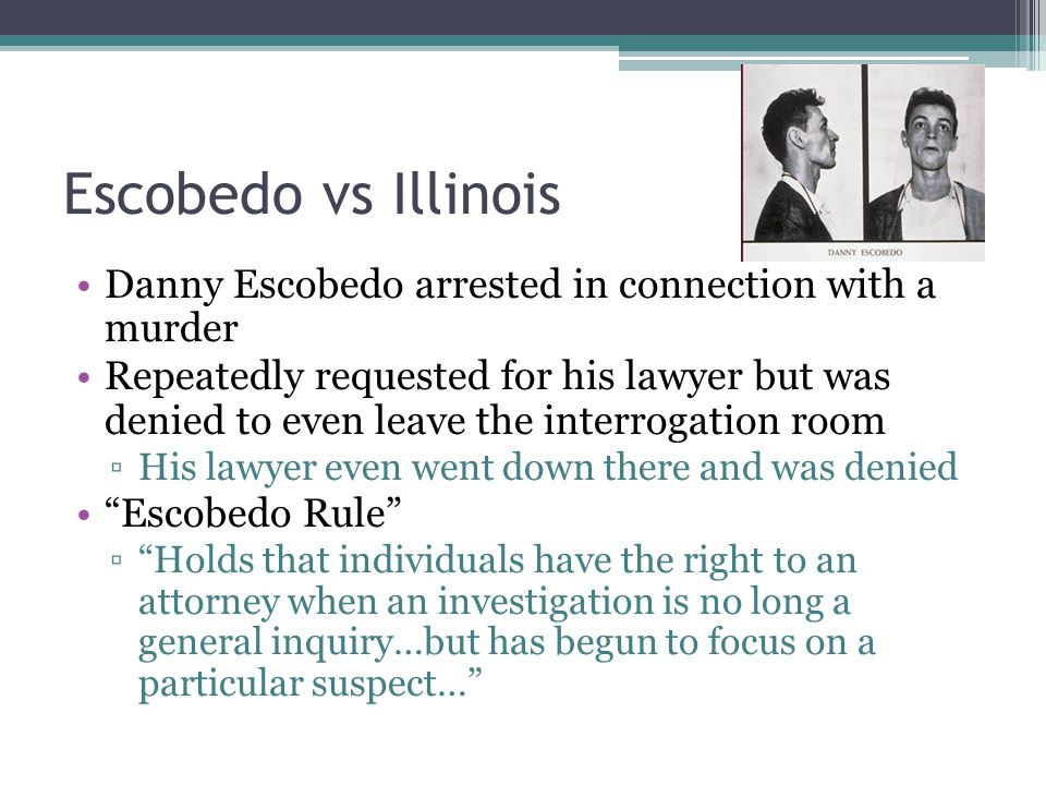 Escobedo vs Illinois Danny Escobedo arrested in connection with a murder Repeatedly requested for his lawyer but was denied to even leave the interrogation room ▫His lawyer even went down there and was denied Escobedo Rule ▫ Holds that individuals have the right to an attorney when an investigation is no long a general inquiry…but has begun to focus on a particular suspect…