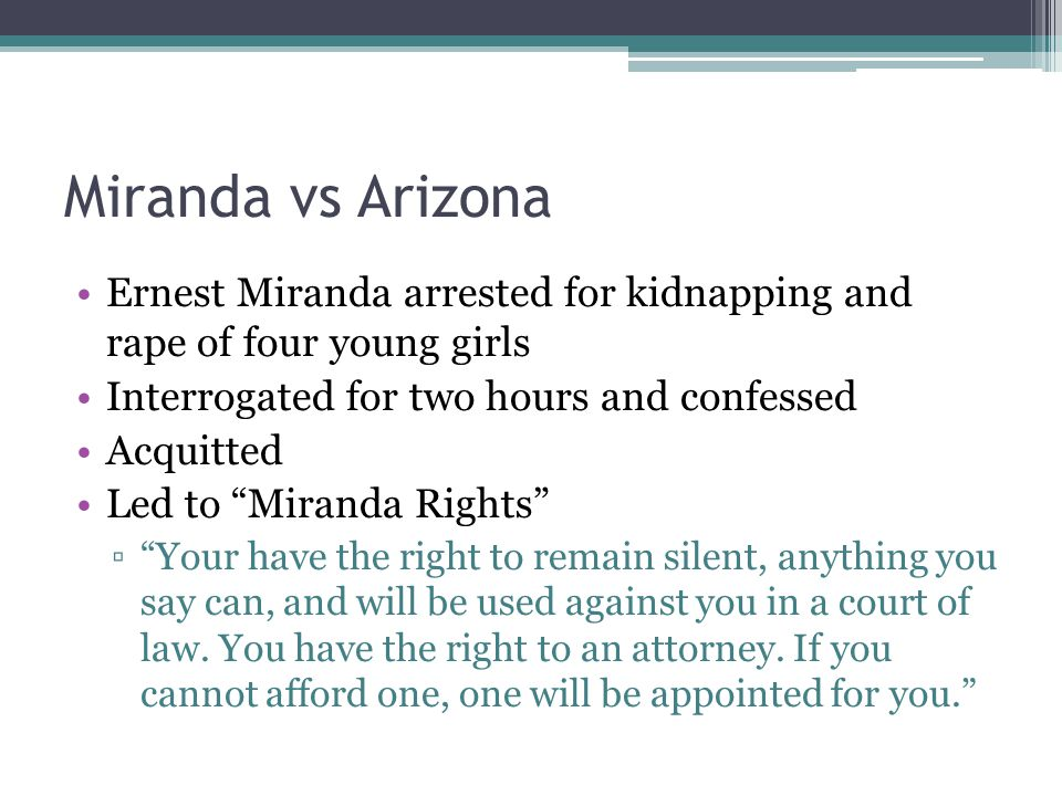 Miranda vs Arizona Ernest Miranda arrested for kidnapping and rape of four young girls Interrogated for two hours and confessed Acquitted Led to Miranda Rights ▫ Your have the right to remain silent, anything you say can, and will be used against you in a court of law.