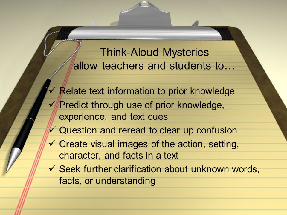 Think-Aloud Mysteries allow teachers and students to… Relate text information to prior knowledge Predict through use of prior knowledge, experience, a