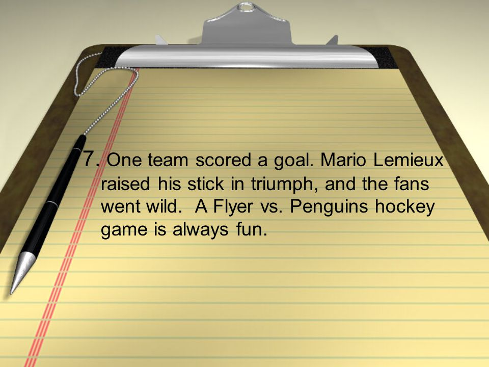 7. One team scored a goal. Mario Lemieux raised his stick in triumph, and the fans went wild. A Flyer vs. Penguins hockey game is always fun.