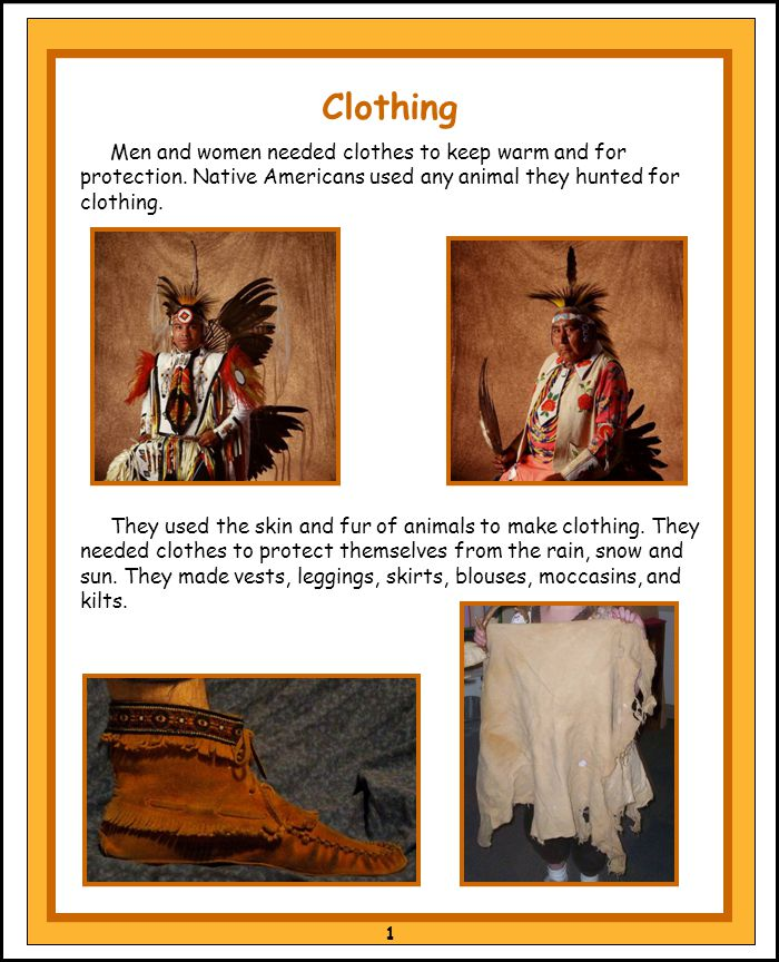 They used the skin and fur of animals to make clothing. They needed clothes to protect themselves from the rain, snow and sun. They made vests, leggin