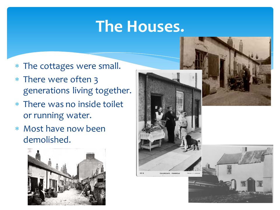 The Houses.  The cottages were small.  There were often 3 generations living together.
