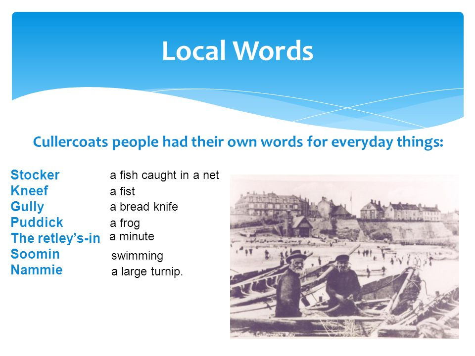 Cullercoats people had their own words for everyday things: Local Words Stocker Kneef Gully Puddick The retley's-in Soomin Nammie a fish caught in a net a fist a bread knife a frog a minute swimming a large turnip.