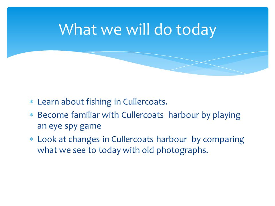  Learn about fishing in Cullercoats.  Become familiar with Cullercoats harbour by playing an eye spy game  Look at changes in Cullercoats harbour b