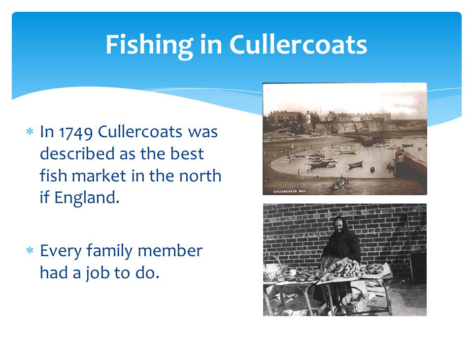 Fishing in Cullercoats  In 1749 Cullercoats was described as the best fish market in the north if England.  Every family member had a job to do.