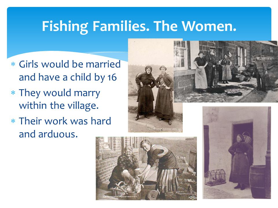 Fishing Families. The Women.  Girls would be married and have a child by 16  They would marry within the village.  Their work was hard and arduous.