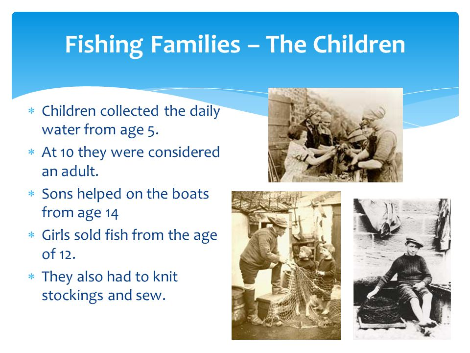 Fishing Families – The Children  Children collected the daily water from age 5.  At 10 they were considered an adult.  Sons helped on the boats fro