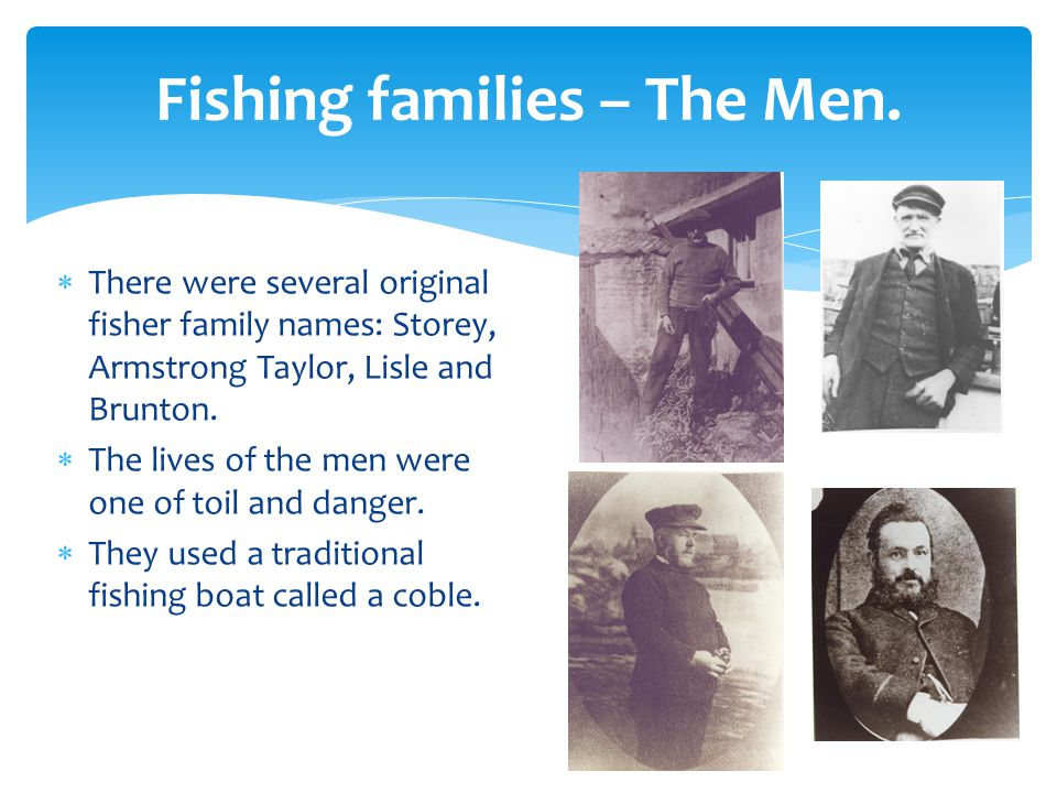 Fishing families – The Men.  There were several original fisher family names: Storey, Armstrong Taylor, Lisle and Brunton.  The lives of the men wer