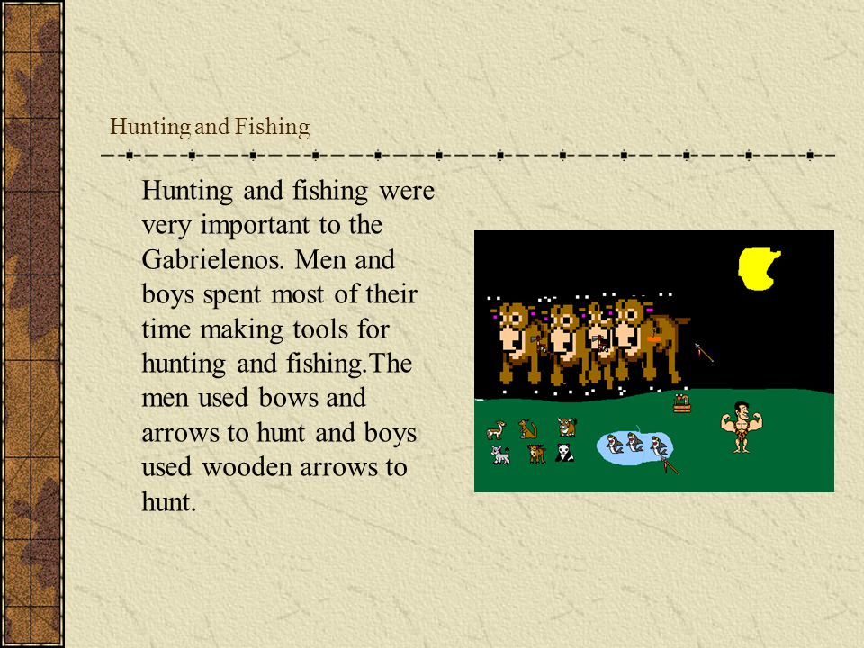 Hunting and Fishing Hunting and fishing were very important to the Gabrielenos. Men and boys spent most of their time making tools for hunting and fis